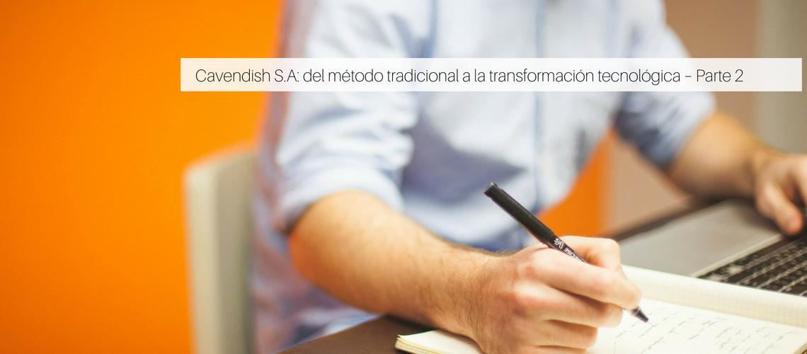 Cavendish S.A: del método tradicional a la transformación tecnológica – Parte 2