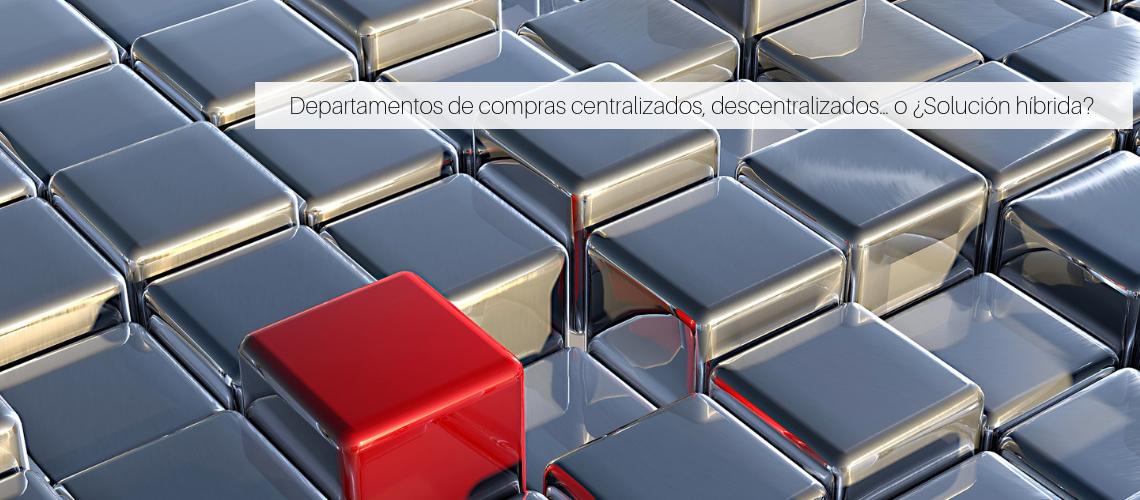 Departamentos de compras centralizados, descentralizados… o ¿Solución híbrida?