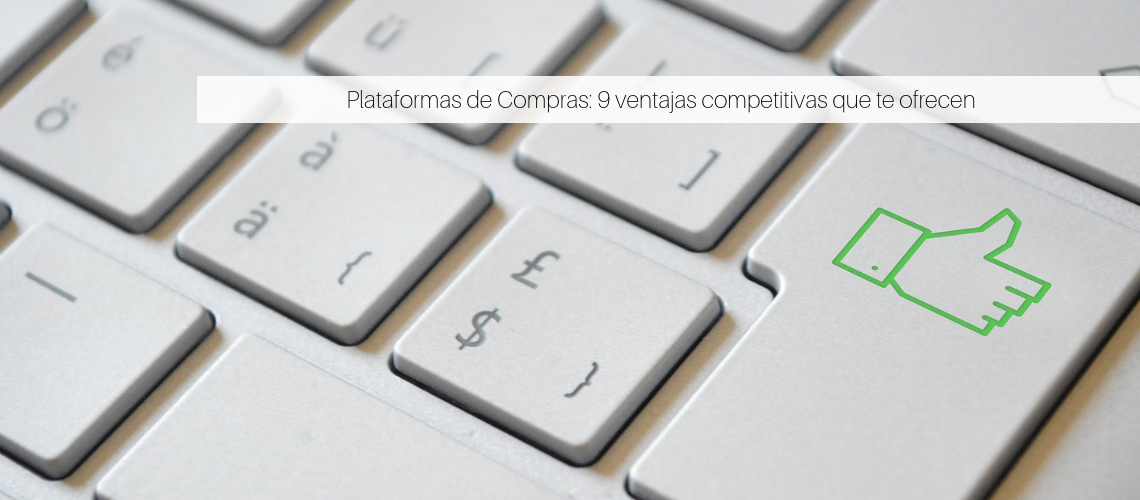 Plataformas de Compras: 9 ventajas competitivas que te ofrecen