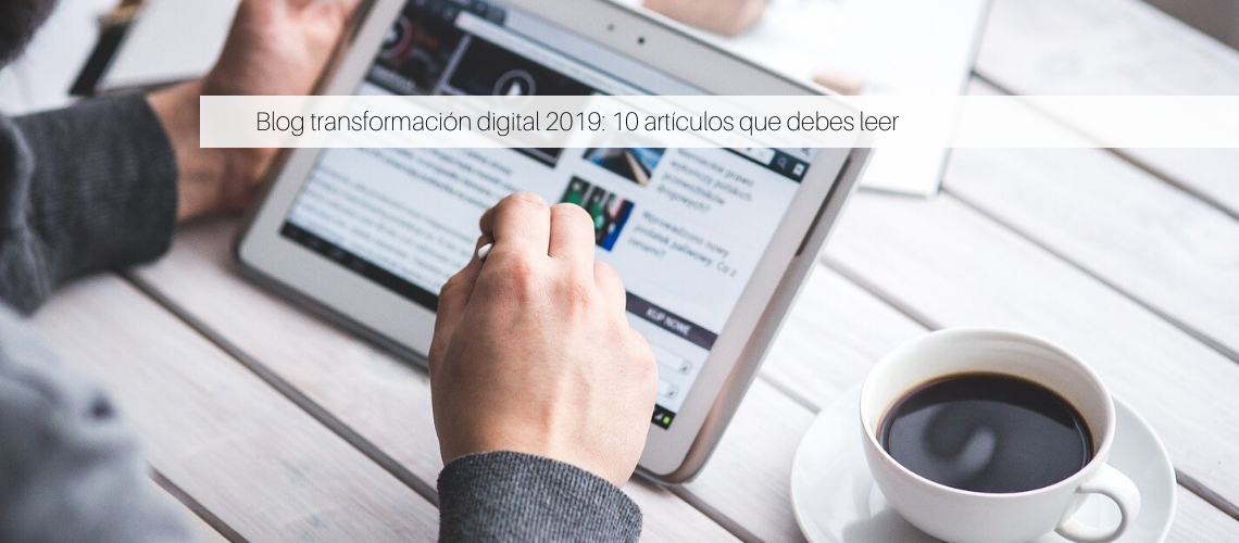 Blog transformación digital 2019: 10 Post que debes leer